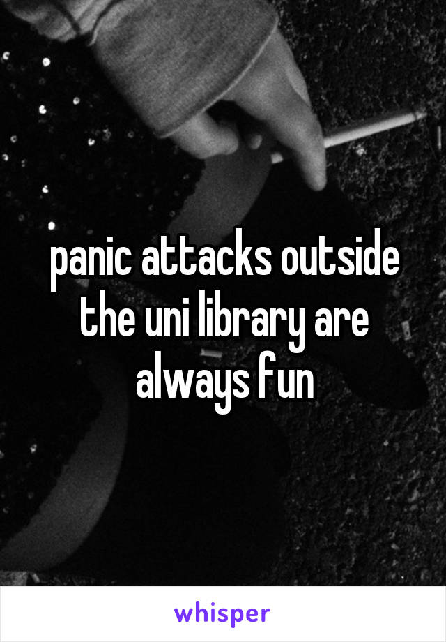 panic attacks outside the uni library are always fun