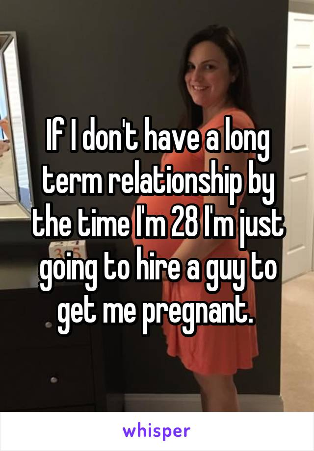 If I don't have a long term relationship by the time I'm 28 I'm just going to hire a guy to get me pregnant.