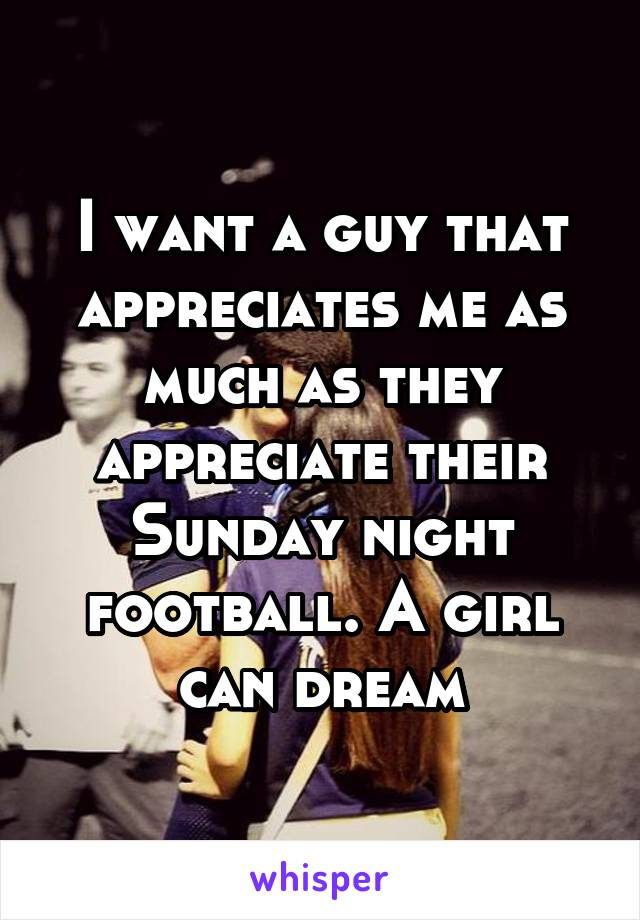 I want a guy that appreciates me as much as they appreciate their Sunday night football. A girl can dream