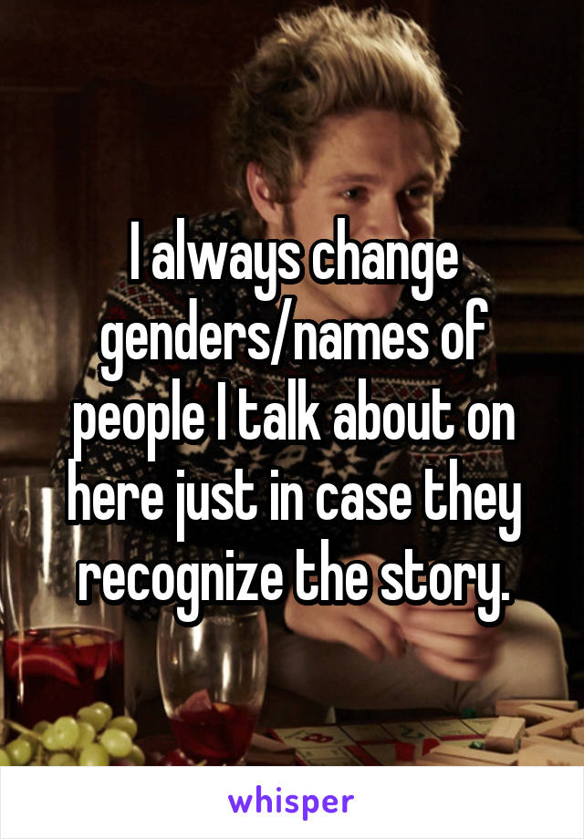I always change genders/names of people I talk about on here just in case they recognize the story.