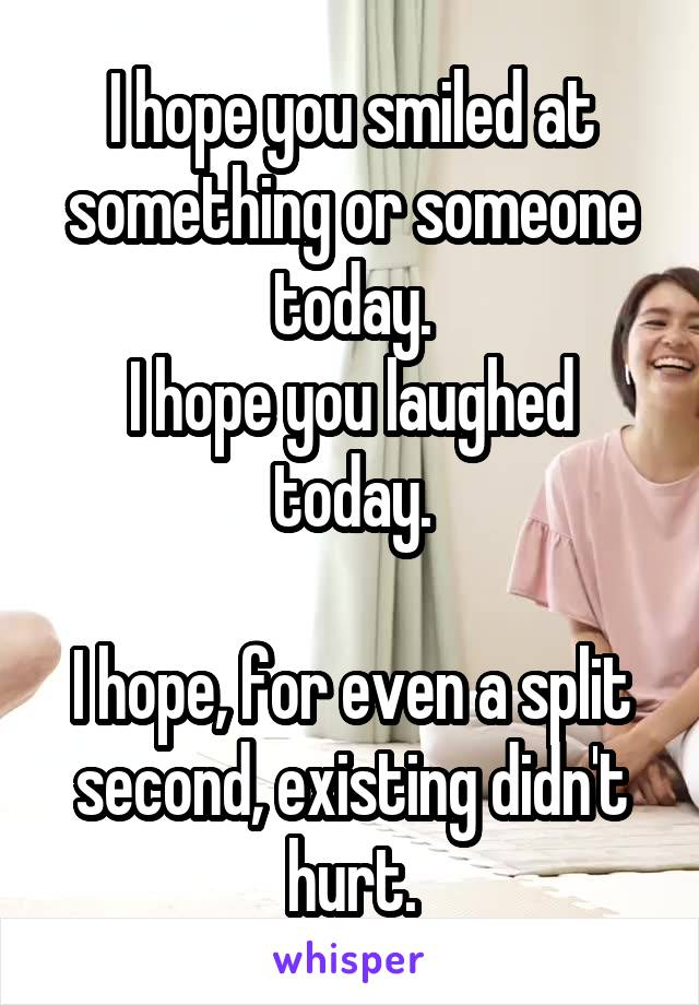 I hope you smiled at something or someone today. I hope you laughed today.  I hope, for even a split second, existing didn't hurt.