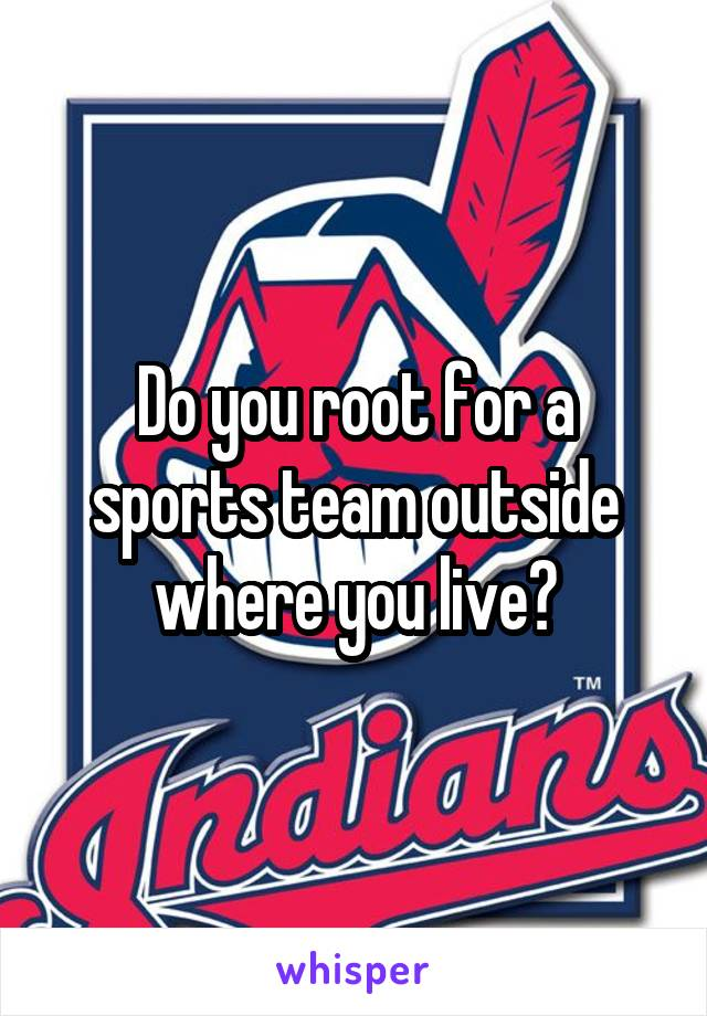 Do you root for a sports team outside where you live?