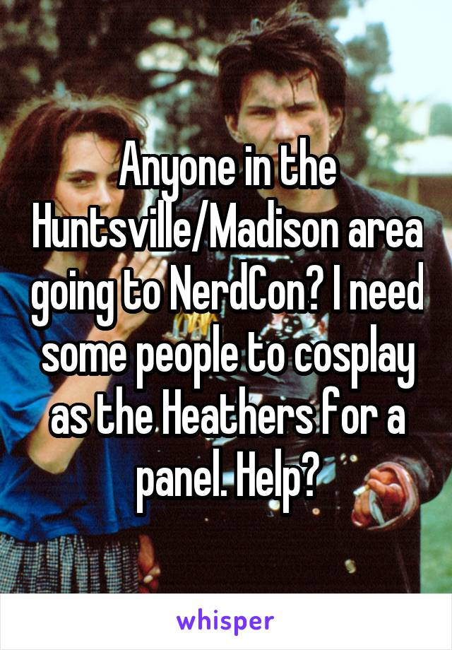 Anyone in the Huntsville/Madison area going to NerdCon? I need some people to cosplay as the Heathers for a panel. Help?