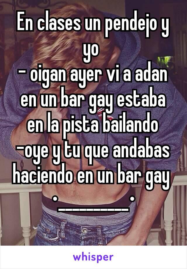 En clases un pendejo y yo  - oigan ayer vi a adan en un bar gay estaba en la pista bailando -oye y tu que andabas haciendo en un bar gay  •__________•