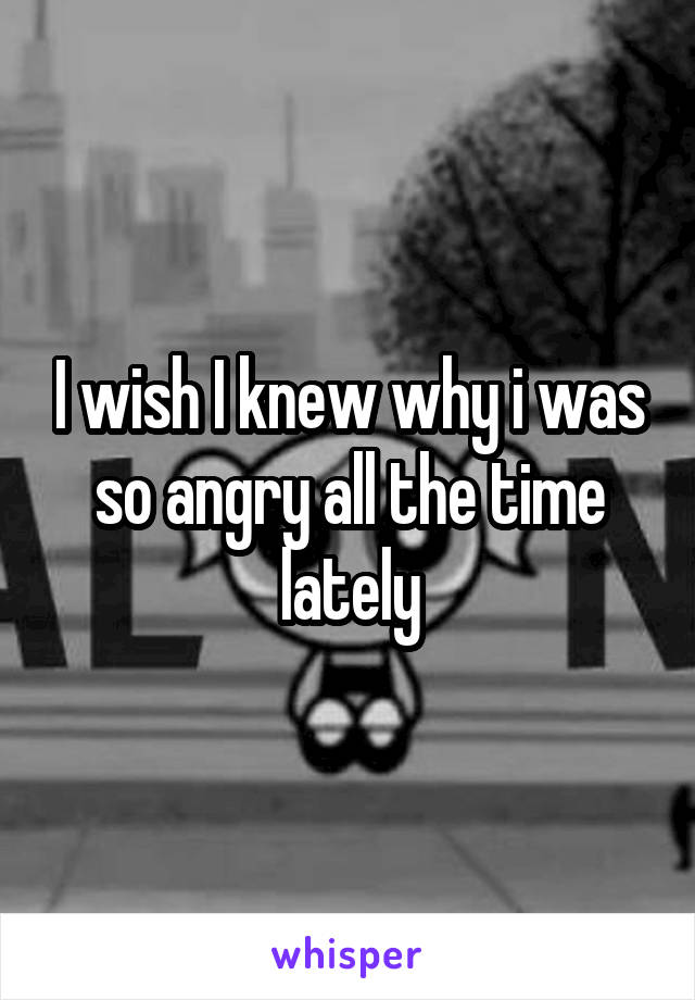 I wish I knew why i was so angry all the time lately