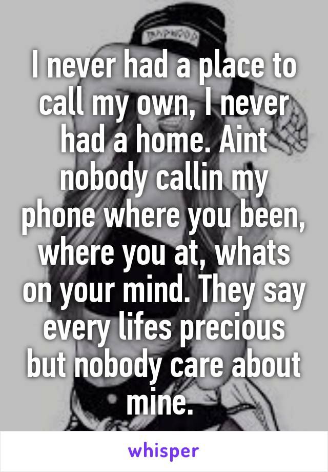 I never had a place to call my own, I never had a home. Aint nobody callin my phone where you been, where you at, whats on your mind. They say every lifes precious but nobody care about mine.