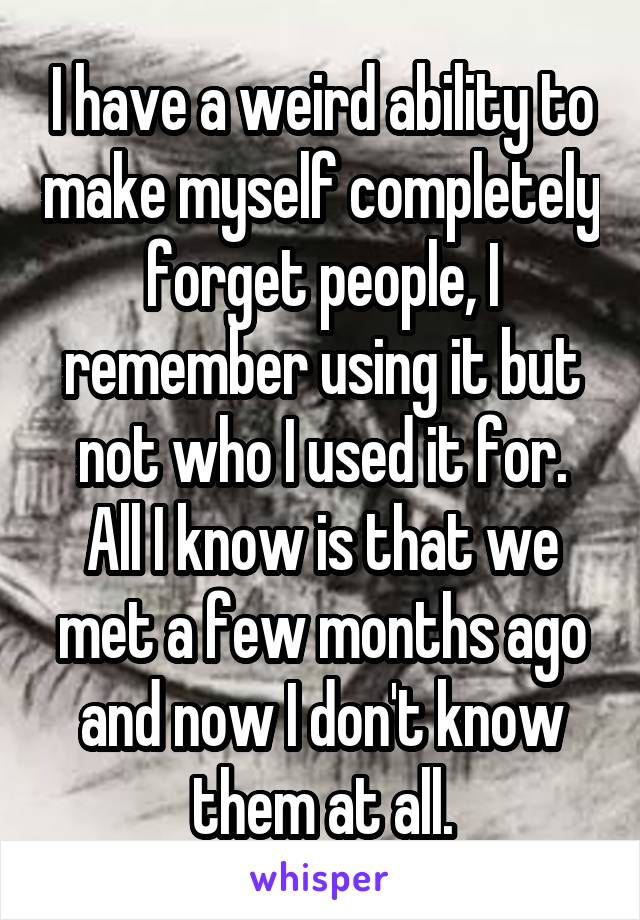 I have a weird ability to make myself completely forget people, I remember using it but not who I used it for. All I know is that we met a few months ago and now I don't know them at all.