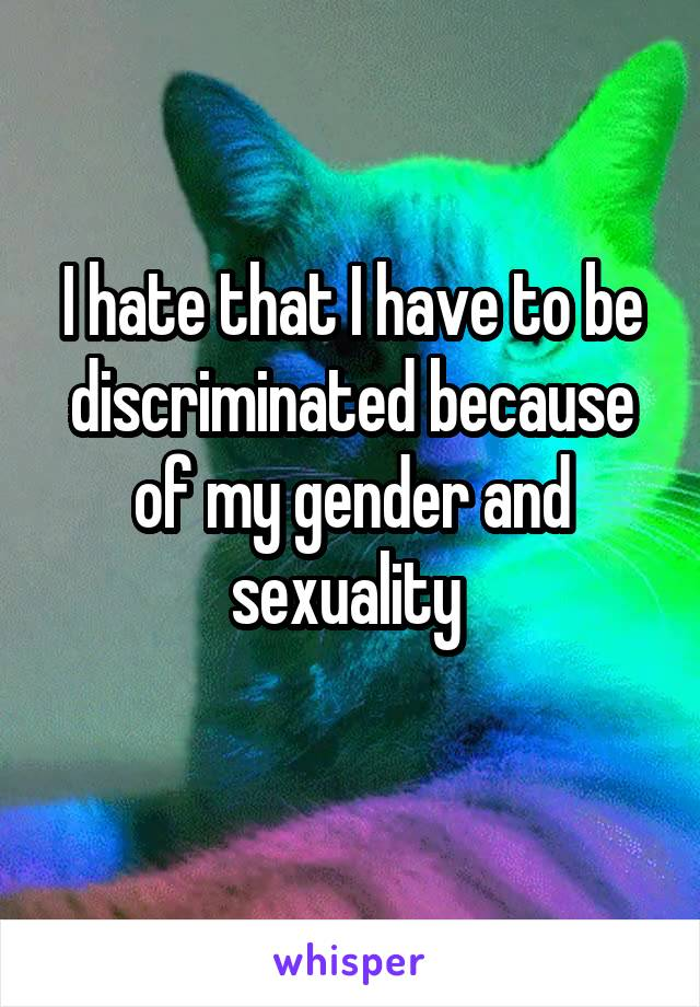 I hate that I have to be discriminated because of my gender and sexuality