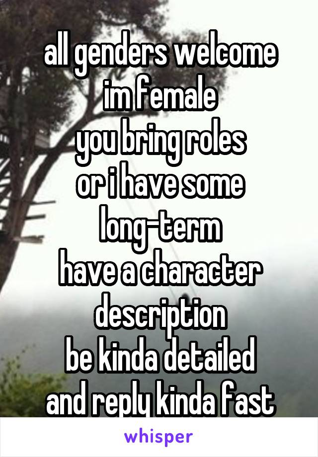 all genders welcome im female you bring roles or i have some long-term have a character description be kinda detailed and reply kinda fast