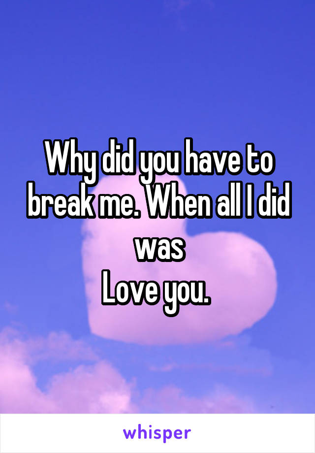 Why did you have to break me. When all I did was Love you.