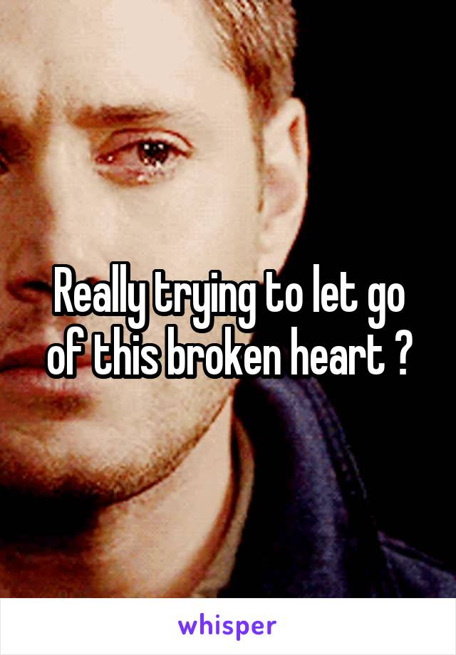 Really trying to let go of this broken heart 😒