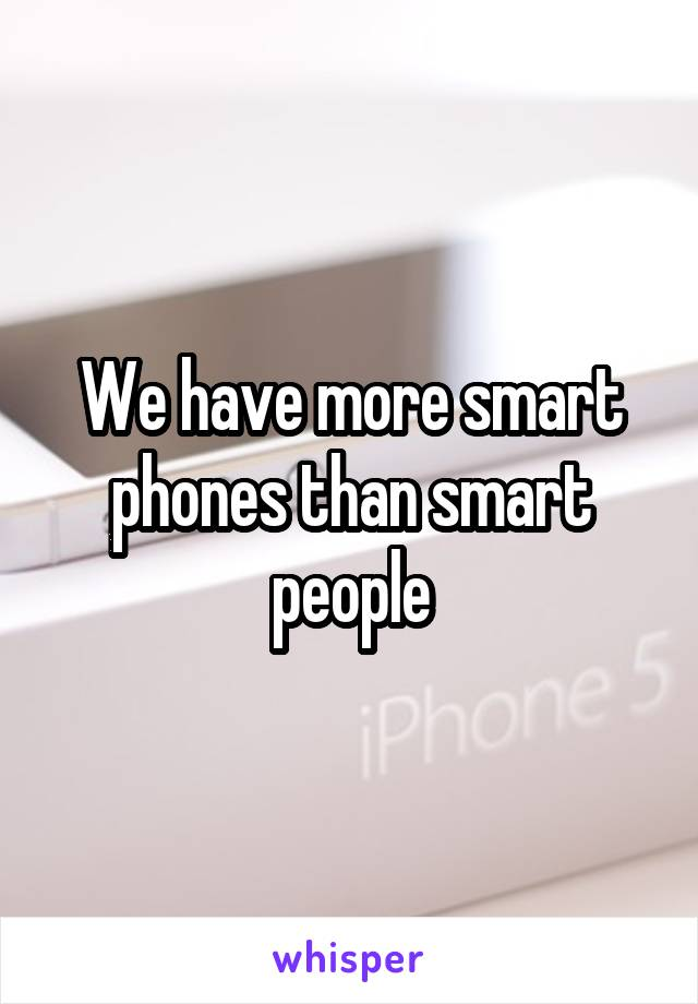 We have more smart phones than smart people