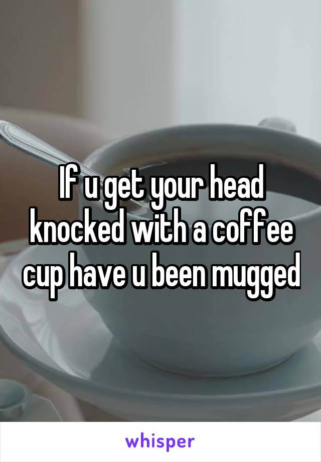 If u get your head knocked with a coffee cup have u been mugged