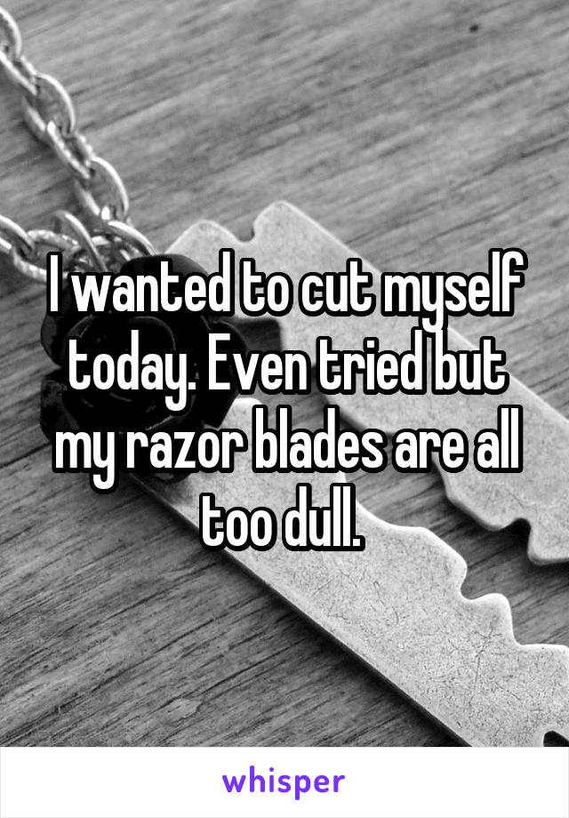 I wanted to cut myself today. Even tried but my razor blades are all too dull.