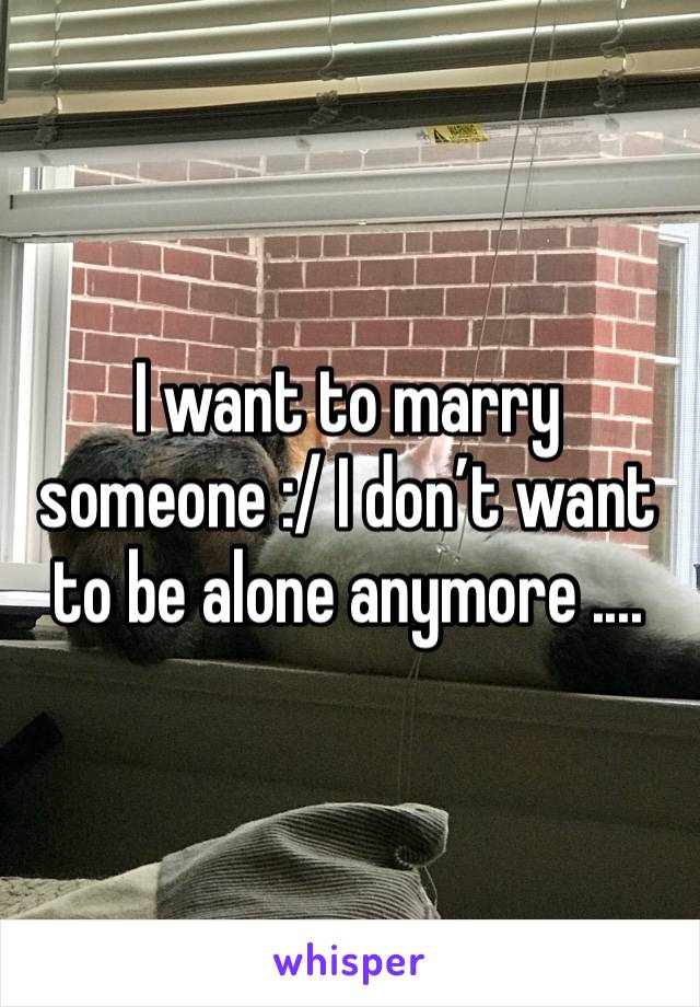 I want to marry someone :/ I don't want to be alone anymore ....