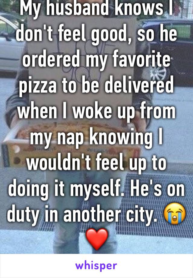 My husband knows I don't feel good, so he ordered my favorite pizza to be delivered when I woke up from my nap knowing I wouldn't feel up to doing it myself. He's on duty in another city. 😭❤️