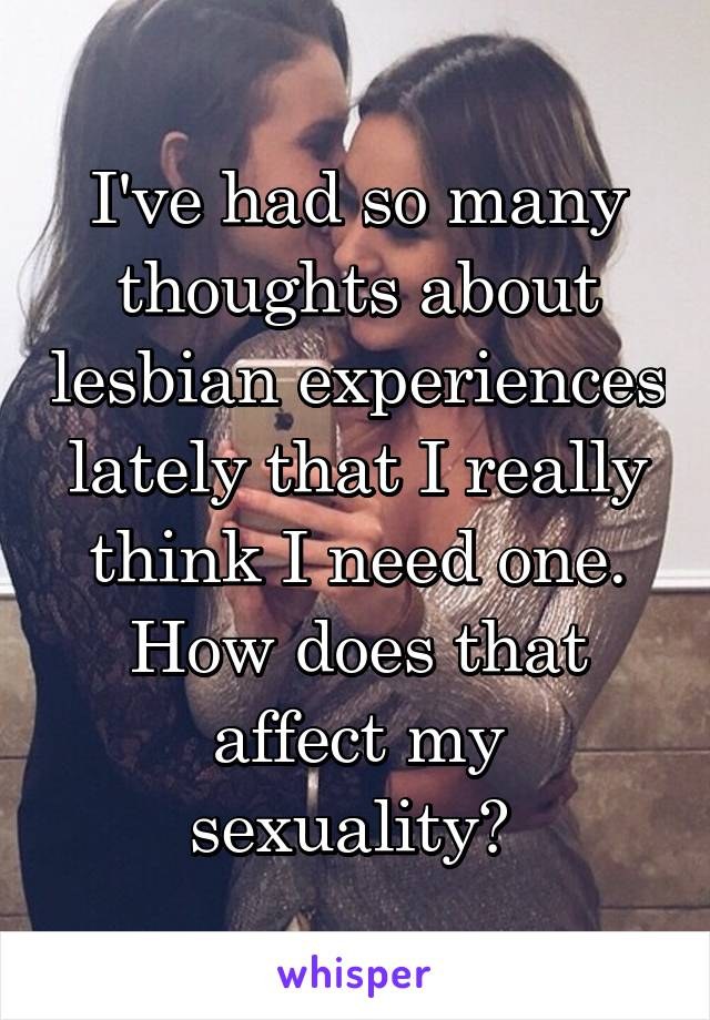 I've had so many thoughts about lesbian experiences lately that I really think I need one. How does that affect my sexuality?