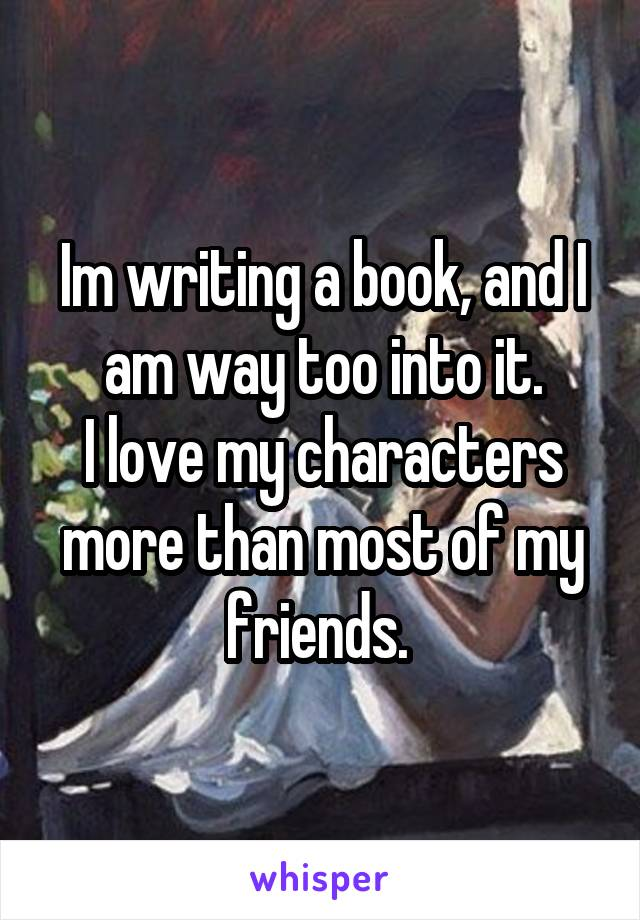 Im writing a book, and I am way too into it. I love my characters more than most of my friends.