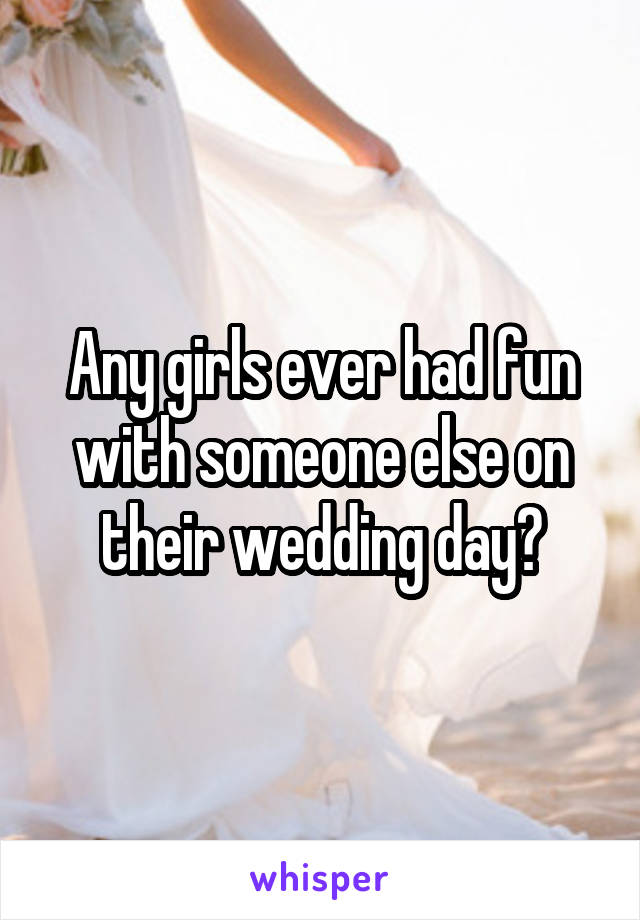 Any girls ever had fun with someone else on their wedding day?