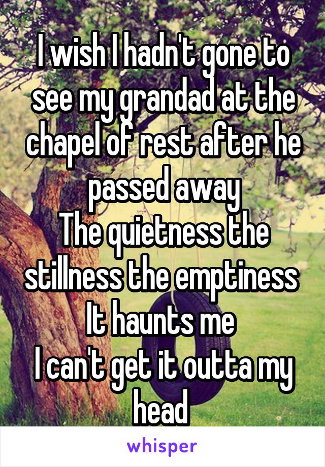 I wish I hadn't gone to see my grandad at the chapel of rest after he passed away The quietness the stillness the emptiness  It haunts me  I can't get it outta my head