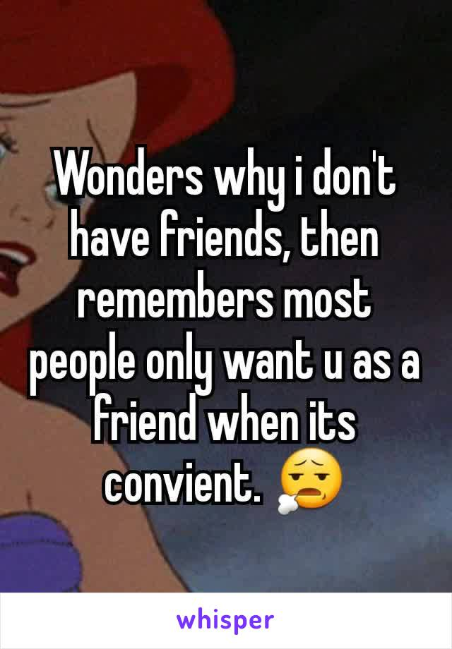 Wonders why i don't have friends, then  remembers most people only want u as a friend when its convient. 😧