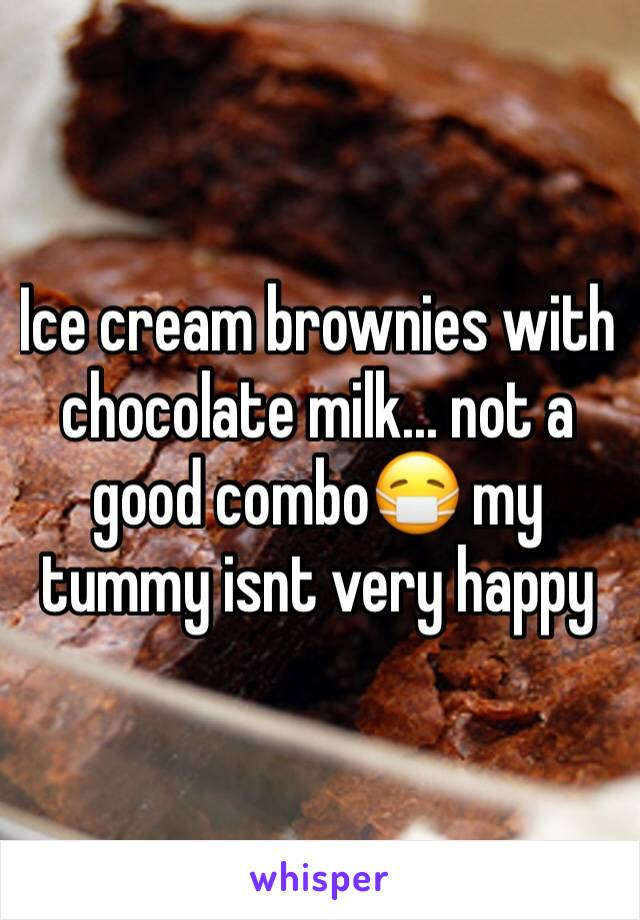 Ice cream brownies with chocolate milk... not a good combo😷 my tummy isnt very happy