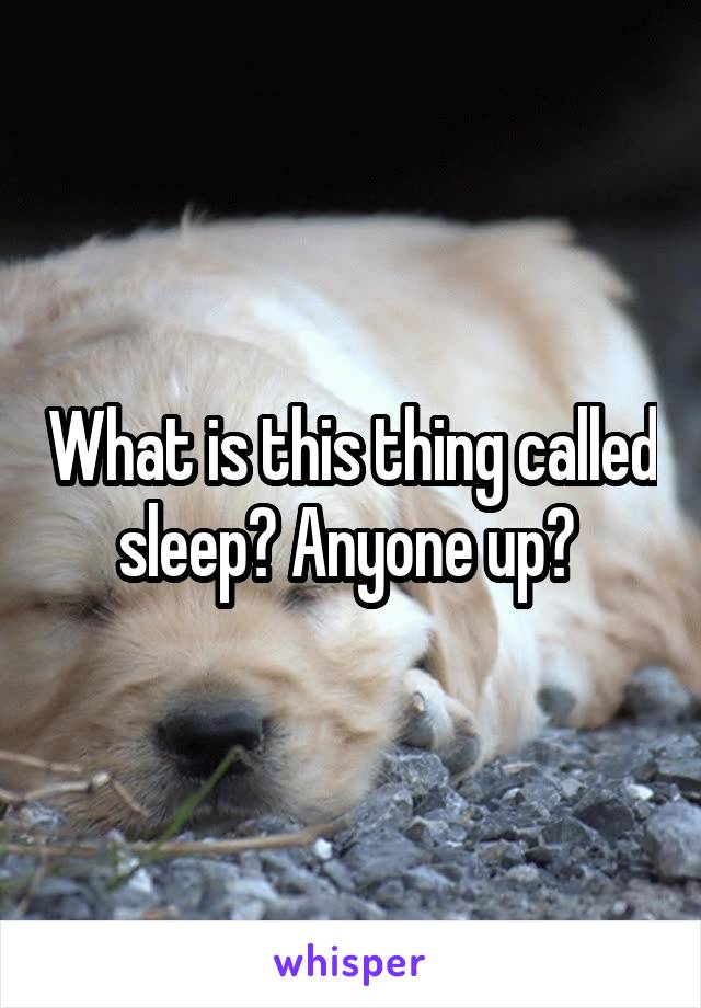 What is this thing called sleep? Anyone up?