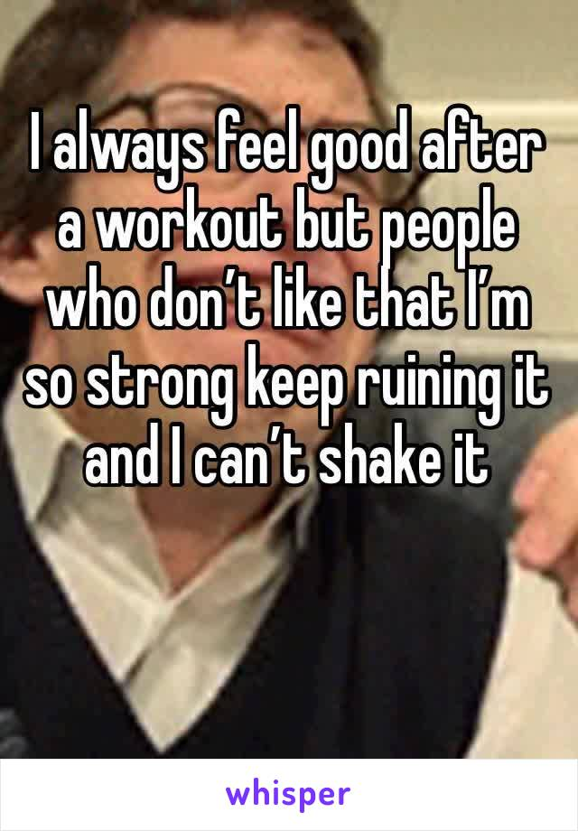 I always feel good after a workout but people who don't like that I'm so strong keep ruining it and I can't shake it