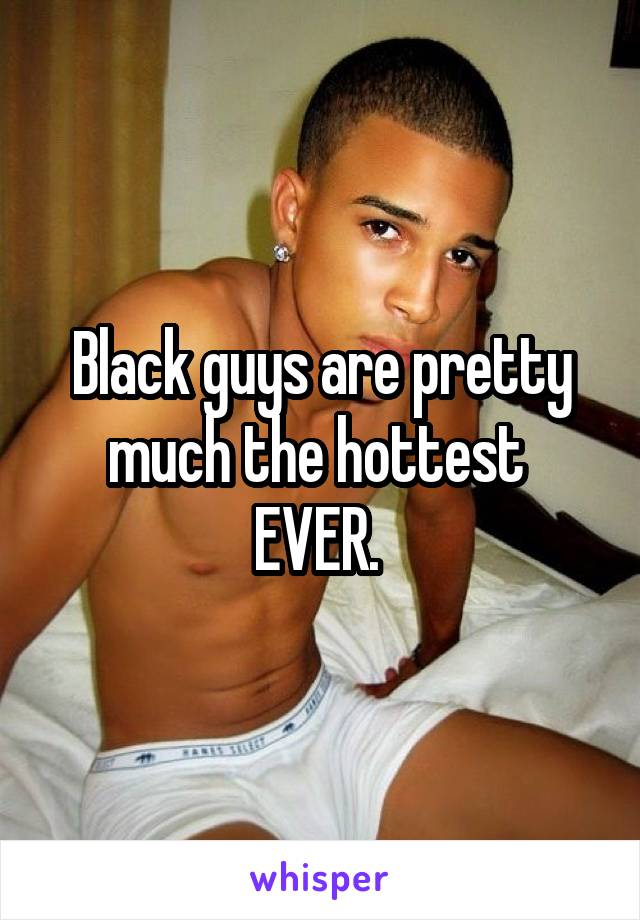 Black guys are pretty much the hottest  EVER.