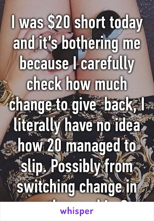 I was $20 short today and it's bothering me because I carefully check how much change to give  back, I literally have no idea how 20 managed to slip. Possibly from switching change in another cashier?
