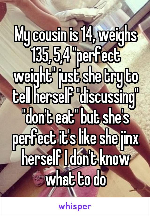 "My cousin is 14, weighs 135, 5,4 ""perfect weight"" just she try to tell herself ""discussing"" ""don't eat"" but she's perfect it's like she jinx herself I don't know what to do"