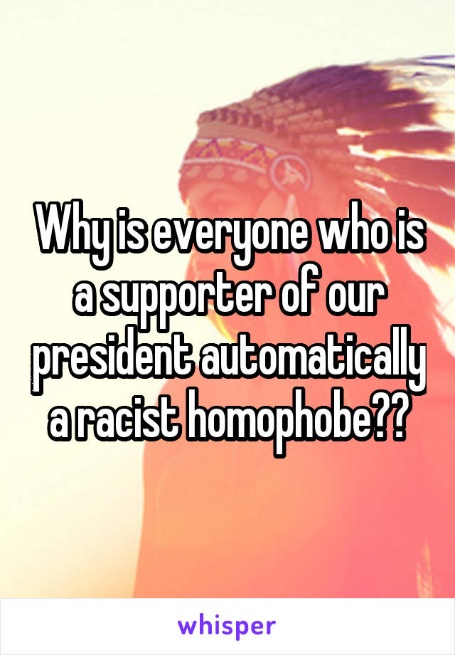 Why is everyone who is a supporter of our president automatically a racist homophobe??