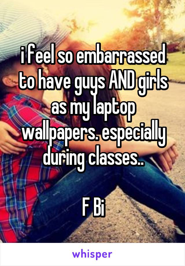 i feel so embarrassed to have guys AND girls as my laptop wallpapers. especially during classes..  F Bi