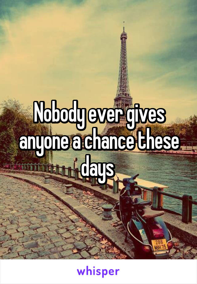 Nobody ever gives anyone a chance these days