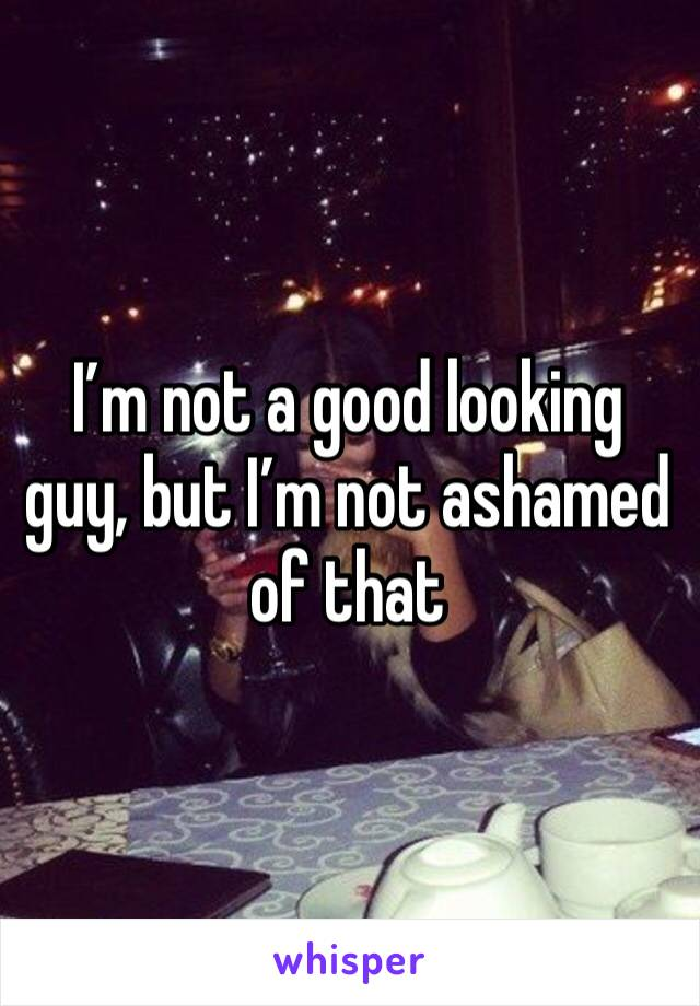 I'm not a good looking guy, but I'm not ashamed of that