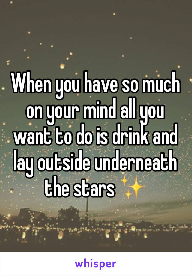 When you have so much on your mind all you want to do is drink and lay outside underneath the stars ✨