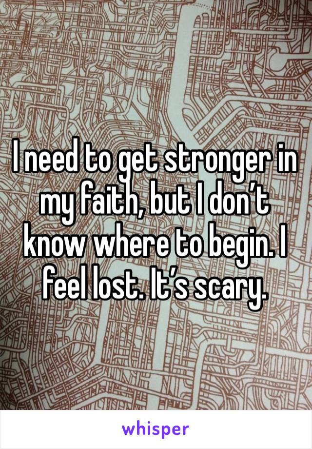 I need to get stronger in my faith, but I don't know where to begin. I feel lost. It's scary.