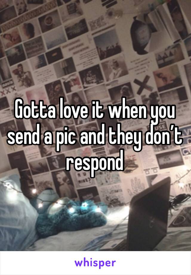 Gotta love it when you send a pic and they don't respond