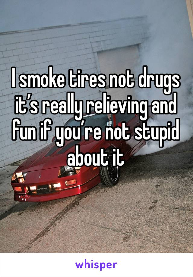 I smoke tires not drugs it's really relieving and fun if you're not stupid about it