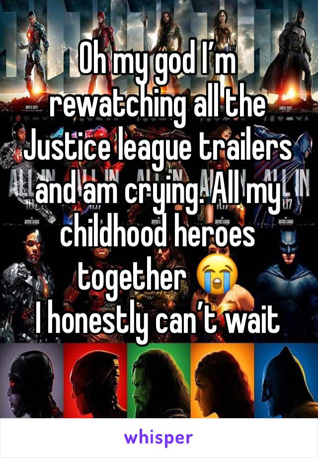 Oh my god I'm rewatching all the Justice league trailers and am crying. All my childhood heroes together 😭 I honestly can't wait