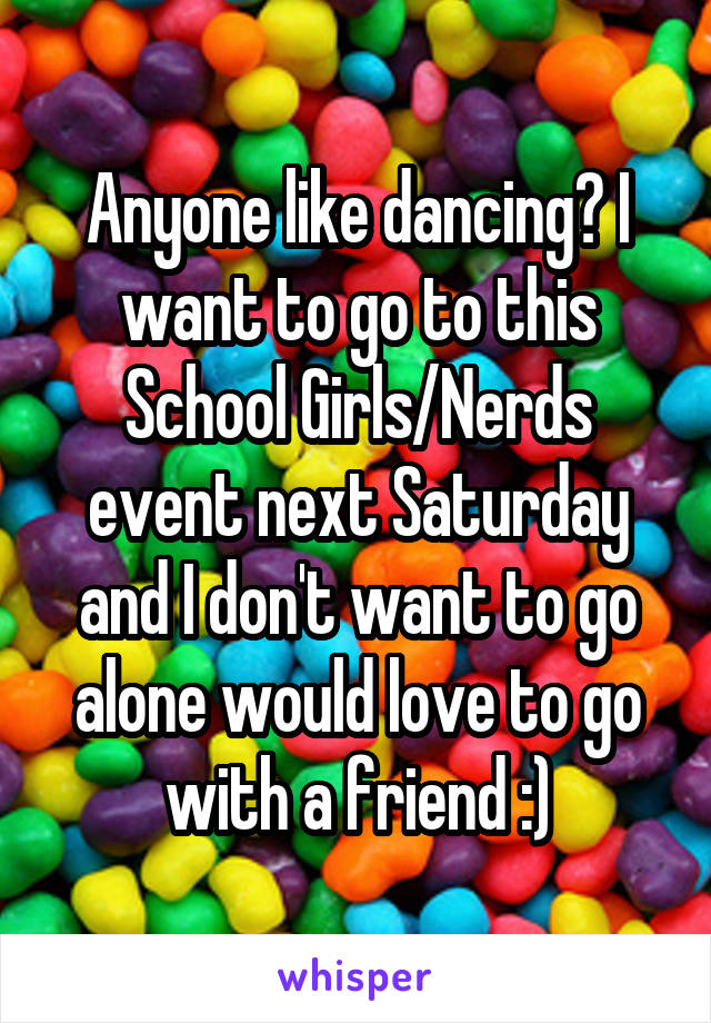 Anyone like dancing? I want to go to this School Girls/Nerds event next Saturday and I don't want to go alone would love to go with a friend :)