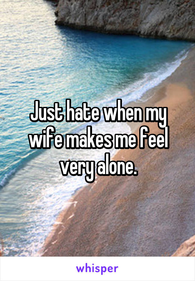 Just hate when my wife makes me feel very alone.
