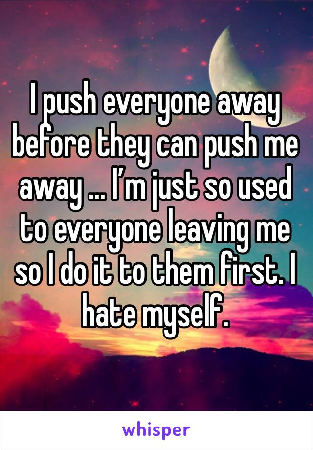 I push everyone away before they can push me away ... I'm just so used to everyone leaving me so I do it to them first. I hate myself.