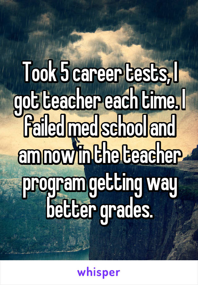 Took 5 career tests, I got teacher each time. I failed med school and am now in the teacher program getting way better grades.