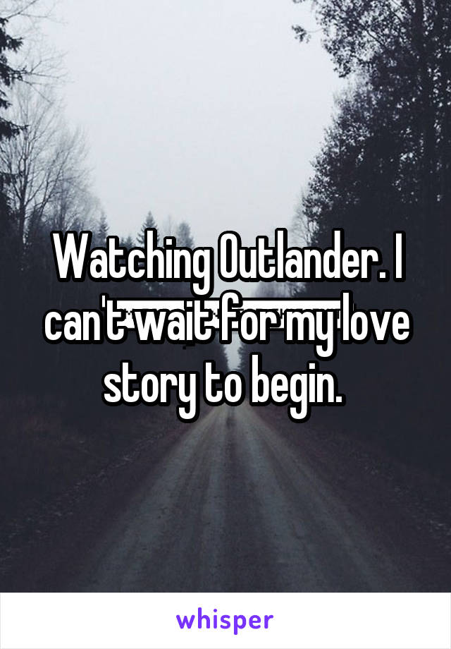 Watching Outlander. I can't wait for my love story to begin.