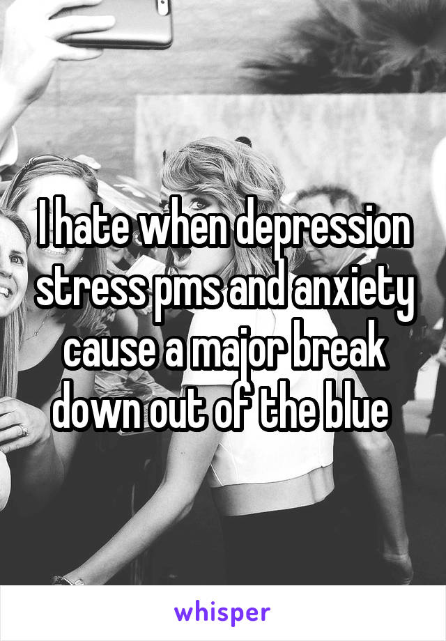 I hate when depression stress pms and anxiety cause a major break down out of the blue