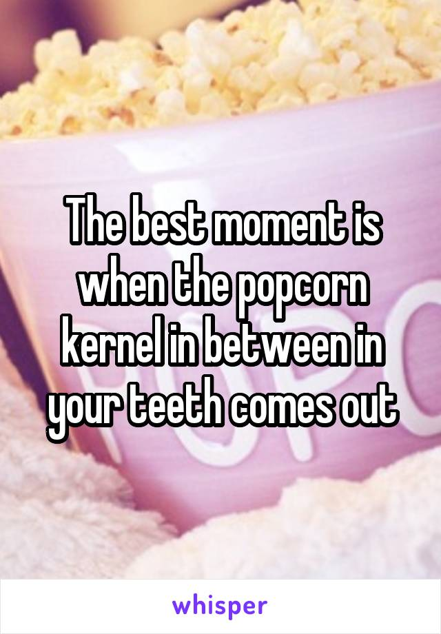 The best moment is when the popcorn kernel in between in your teeth comes out