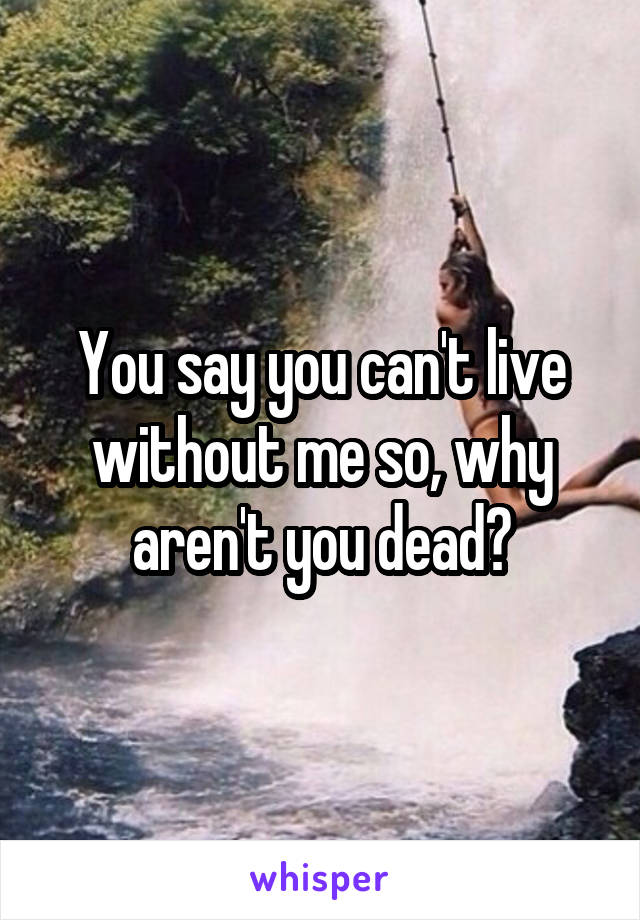 You say you can't live without me so, why aren't you dead?