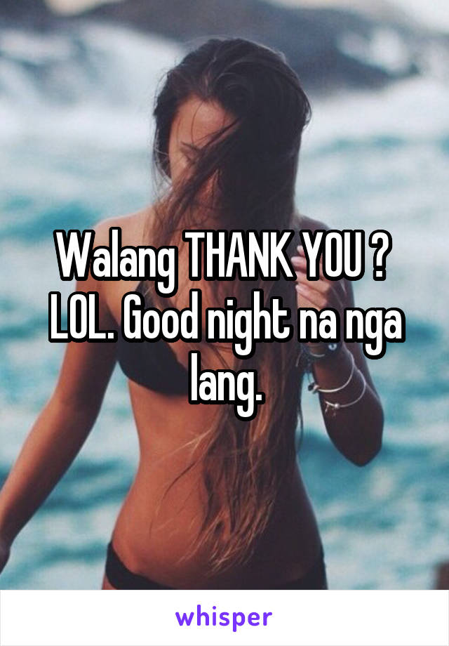 Walang THANK YOU ?  LOL. Good night na nga lang.