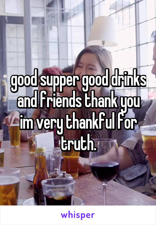 good supper good drinks and friends thank you im very thankful for truth.